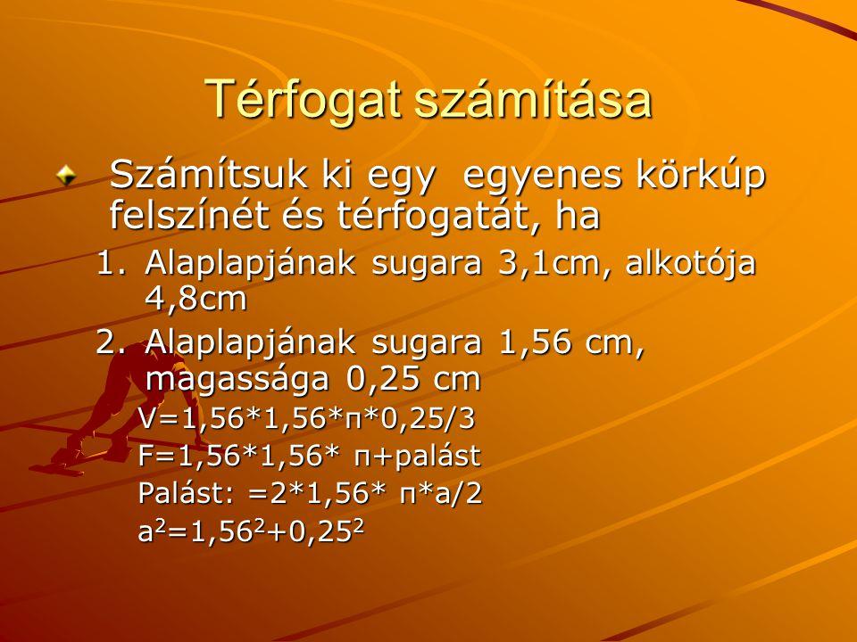 Térfogat számítása Számítsuk ki egy egyenes körkúp felszínét és térfogatát, ha. Alaplapjának sugara 3,1cm, alkotója 4,8cm.