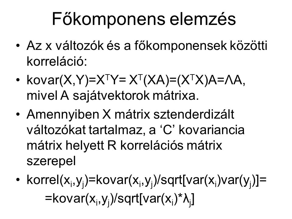 Főkomponens elemzés Az x változók és a főkomponensek közötti korreláció: kovar(X,Y)=XTY= XT(XA)=(XTX)A=ΛA, mivel A sajátvektorok mátrixa.