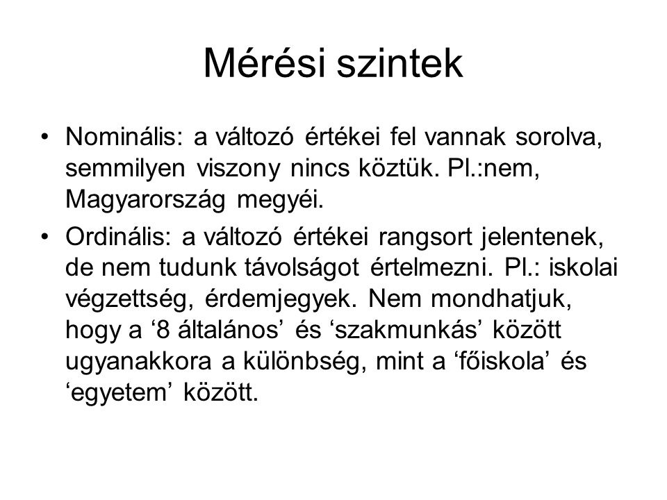 Mérési szintek Nominális: a változó értékei fel vannak sorolva, semmilyen viszony nincs köztük. Pl.:nem, Magyarország megyéi.