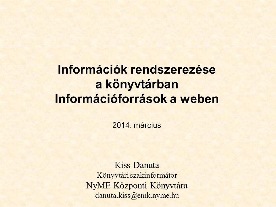 Információk rendszerezése a könyvtárban Információforrások a weben 2014. március Kiss Danuta Könyvtári szakinformátor NyME Központi Könyvtára danuta.kiss@emk.nyme.hu