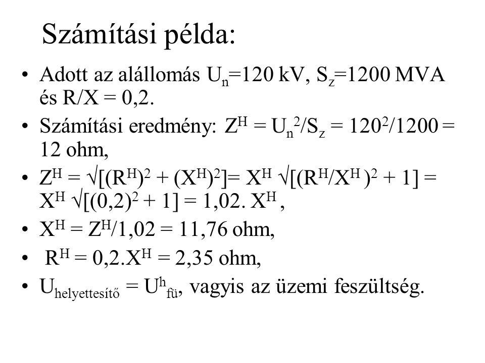 Számítási példa: Adott az alállomás Un=120 kV, Sz=1200 MVA és R/X = 0,2. Számítási eredmény: ZH = Un2/Sz = 1202/1200 = 12 ohm,