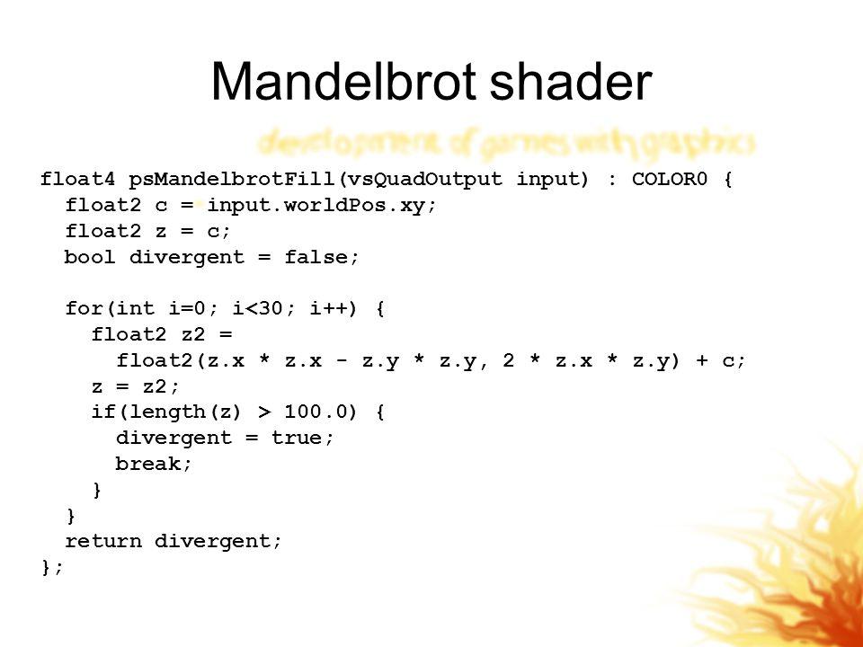 Mandelbrot shader float4 psMandelbrotFill(vsQuadOutput input) : COLOR0 { float2 c = input.worldPos.xy;