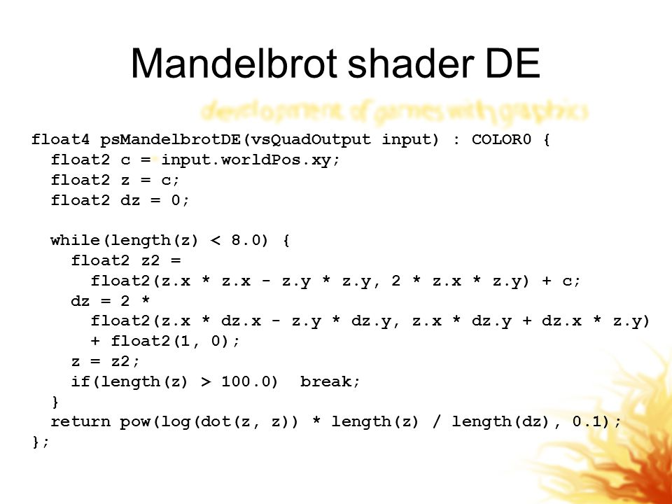 Mandelbrot shader DE float4 psMandelbrotDE(vsQuadOutput input) : COLOR0 { float2 c = input.worldPos.xy;