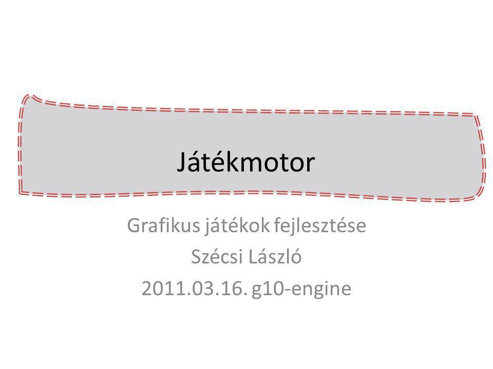 Grafikus játékok fejlesztése Szécsi László 2011.03.16. g10-engine