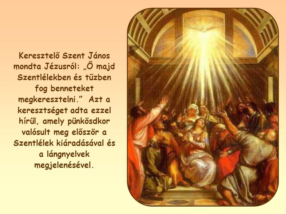 """Keresztelő Szent János mondta Jézusról: """"Ő majd Szentlélekben és tűzben fog benneteket megkeresztelni. Azt a keresztséget adta ezzel hírül, amely pünkösdkor valósult meg először a Szentlélek kiáradásával és a lángnyelvek megjelenésével."""