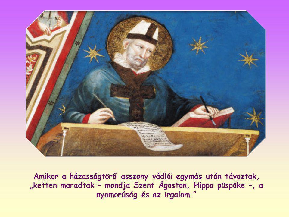 """Amikor a házasságtörő asszony vádlói egymás után távoztak, """"ketten maradtak – mondja Szent Ágoston, Hippo püspöke –, a nyomorúság és az irgalom."""