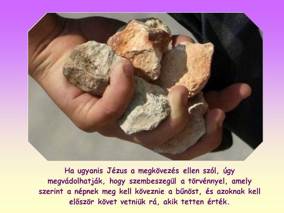 Ha ugyanis Jézus a megkövezés ellen szól, úgy megvádolhatják, hogy szembeszegül a törvénnyel, amely szerint a népnek meg kell köveznie a bűnöst, és azoknak kell először követ vetniük rá, akik tetten érték.