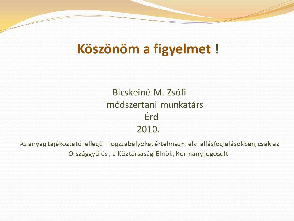 Köszönöm a figyelmet . Bicskeiné M. Zsófi módszertani munkatárs Érd 2010.