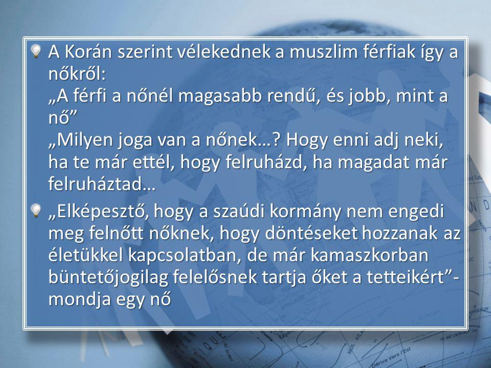 """A Korán szerint vélekednek a muszlim férfiak így a nőkről: """"A férfi a nőnél magasabb rendű, és jobb, mint a nő """"Milyen joga van a nőnek… Hogy enni adj neki, ha te már ettél, hogy felruházd, ha magadat már felruháztad…"""
