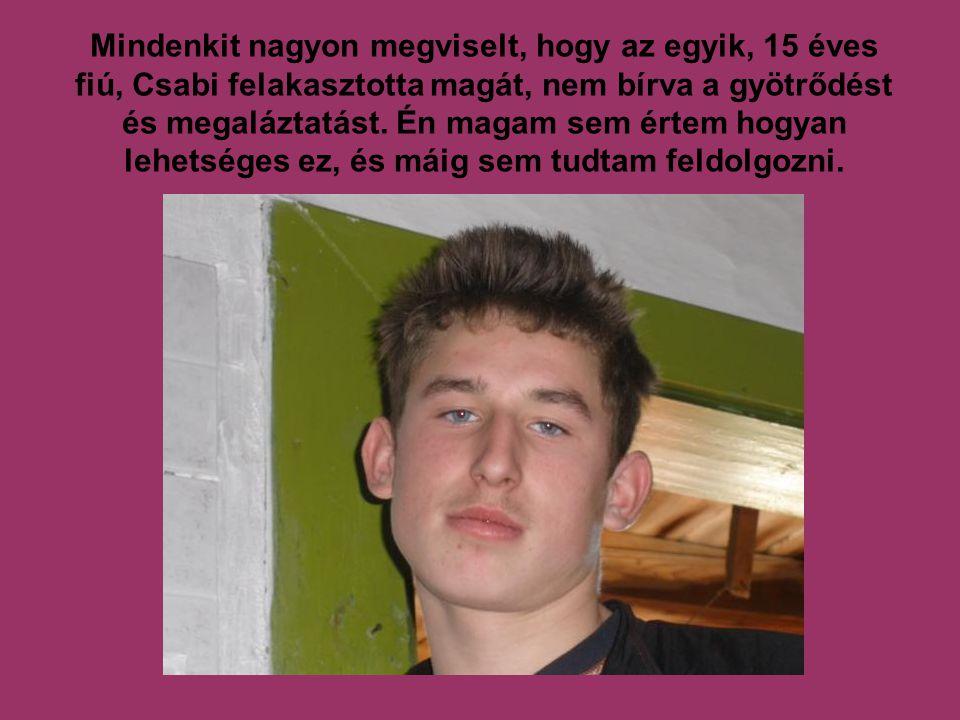 Mindenkit nagyon megviselt, hogy az egyik, 15 éves fiú, Csabi felakasztotta magát, nem bírva a gyötrődést és megaláztatást.