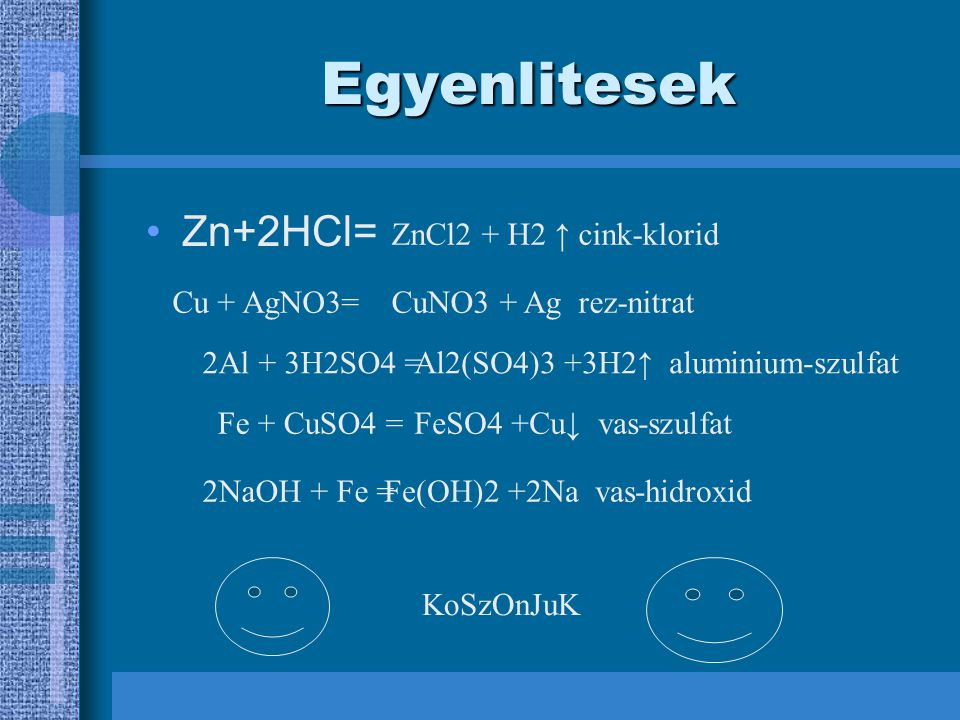 Egyenlitesek Zn+2HCl= ZnCl2 + H2 ↑ cink-klorid Cu + AgNO3=