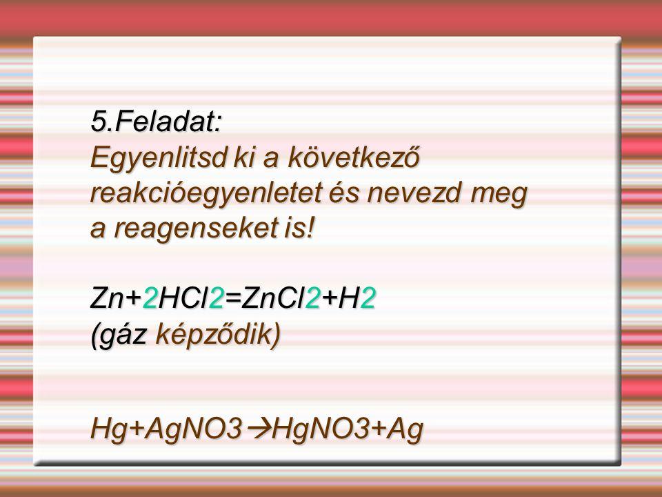 5.Feladat: Egyenlitsd ki a következő reakcióegyenletet és nevezd meg a reagenseket is! Zn+2HCl2=ZnCl2+H2.