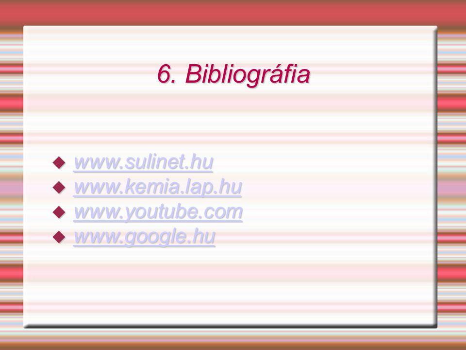 6. Bibliográfia www.sulinet.hu www.kemia.lap.hu www.youtube.com