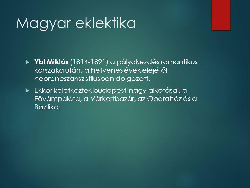 Magyar eklektika Ybl Miklós (1814-1891) a pályakezdés romantikus korszaka után, a hetvenes évek elejétől neoreneszánsz stílusban dolgozott.