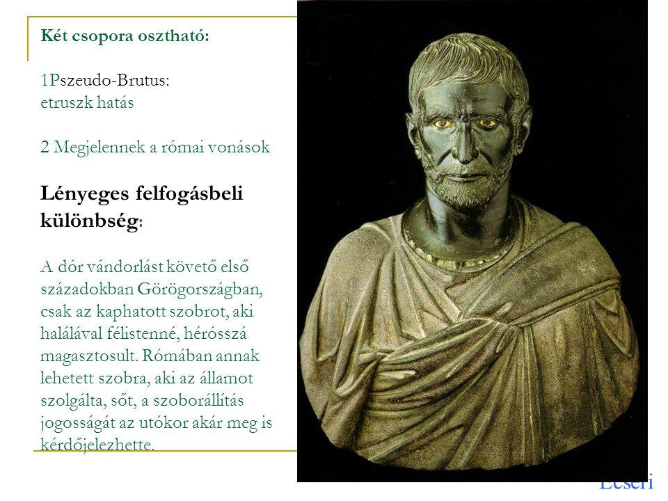 Két csopora osztható: 1Pszeudo-Brutus: etruszk hatás 2 Megjelennek a római vonások Lényeges felfogásbeli különbség: A dór vándorlást követő első századokban Görögországban, csak az kaphatott szobrot, aki halálával félistenné, hérósszá magasztosult.