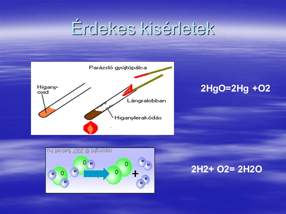 Érdekes kisérletek 2HgO=2Hg +O2 2H2+ O2= 2H2O