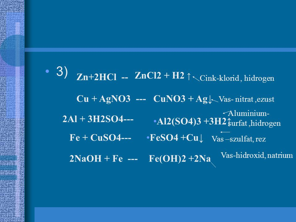 3) Zn+2HCl -- ZnCl2 + H2 ↑ Cu + AgNO3 --- CuNO3 + Ag↓ 2Al + 3H2SO4---