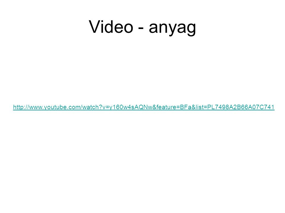 Video - anyag http://www.youtube.com/watch v=y160w4sAQNw&feature=BFa&list=PL7498A2B66A07C741