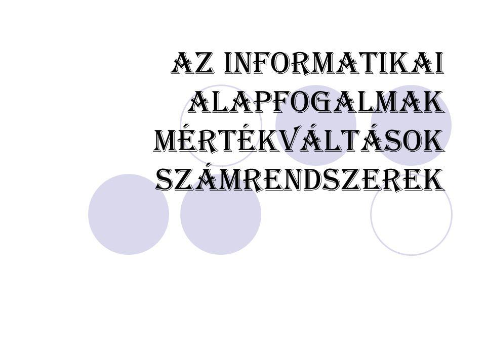 Az informatikai alapfogalmak Mértékváltások Számrendszerek