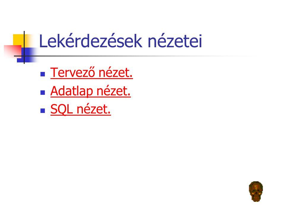 Lekérdezések nézetei Tervező nézet. Adatlap nézet. SQL nézet.