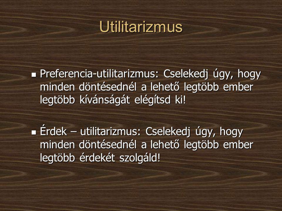 Utilitarizmus Preferencia-utilitarizmus: Cselekedj úgy, hogy minden döntésednél a lehető legtöbb ember legtöbb kívánságát elégítsd ki!