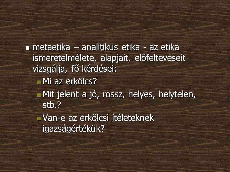 metaetika – analitikus etika - az etika ismeretelmélete, alapjait, előfeltevéseit vizsgálja, fő kérdései: