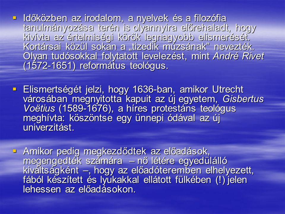 """Időközben az irodalom, a nyelvek és a filozófia tanulmányozása terén is olyannyira előrehaladt, hogy kivívta az értelmiségi körök legnagyobb elismerését. Kortársai közül sokan a """"tizedik múzsának nevezték. Olyan tudósokkal folytatott levelezést, mint André Rivet (1572-1651) református teológus."""