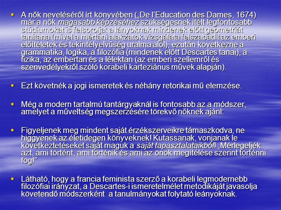 """A nők neveléséről írt könyvében (""""De l'Education des Dames, 1674) már a nők magasabb képzéséhez szükségesnek ítélt legfontosabb stúdiumokat is felsorolja: a lányoknak mindenek előtt geometriát tanítana (mivel a mértani alakzatok vizsgálata felszabadít az emberi előítéletek és tekintélyelvűség uralma alól), ezután következne a grammatika, logika, a filozófia (mindenek előtt Descartes tanai), a fizika, az embertan és a lélektan (az emberi szellemről és szenvedélyekről szóló korabeli karteziánus művek alapján)."""