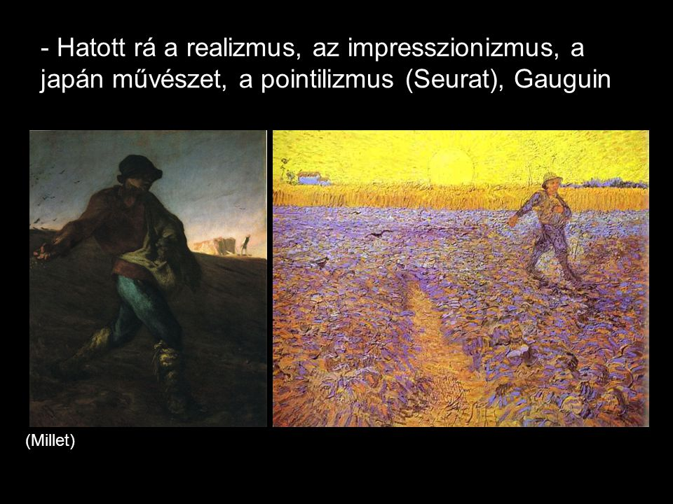 - Hatott rá a realizmus, az impresszionizmus, a japán művészet, a pointilizmus (Seurat), Gauguin