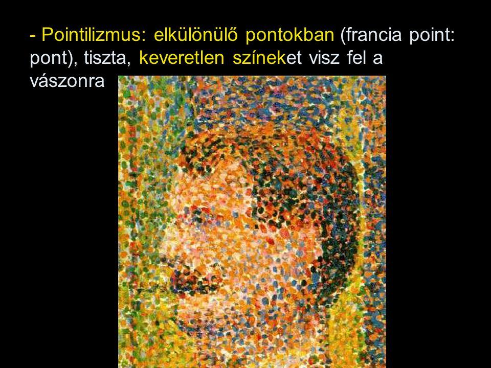 - Pointilizmus: elkülönülő pontokban (francia point: pont), tiszta, keveretlen színeket visz fel a vászonra