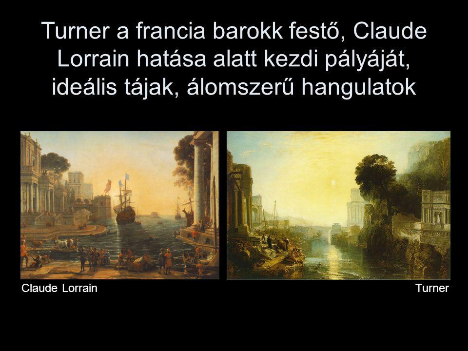 Turner a francia barokk festő, Claude Lorrain hatása alatt kezdi pályáját, ideális tájak, álomszerű hangulatok