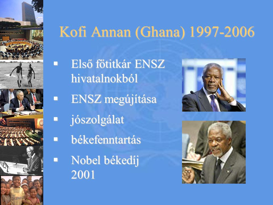 Kofi Annan (Ghana) 1997-2006 Első főtitkár ENSZ hivatalnokból