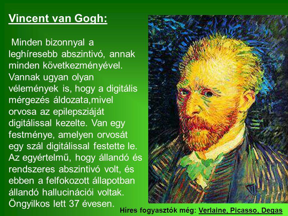 Vincent van Gogh: Minden bizonnyal a leghíresebb abszintivó, annak minden következményével. Vannak ugyan olyan vélemények is, hogy a digitális mérgezés áldozata,mivel orvosa az epilepsziáját digitálissal kezelte. Van egy festménye, amelyen orvosát egy szál digitálissal festette le. Az egyértelmű, hogy állandó és rendszeres abszintivó volt, és ebben a felfokozott állapotban állandó hallucinációi voltak. Öngyilkos lett 37 évesen.