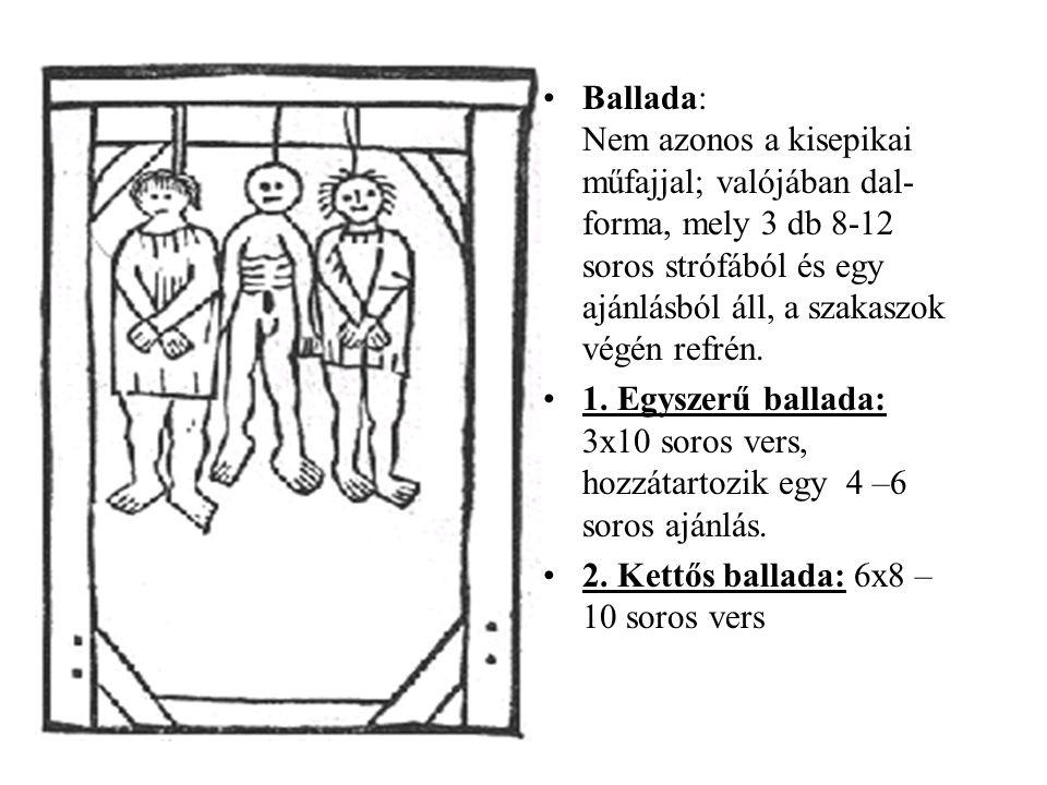 Ballada: Nem azonos a kisepikai műfajjal; valójában dal-forma, mely 3 db 8-12 soros strófából és egy ajánlásból áll, a szakaszok végén refrén.