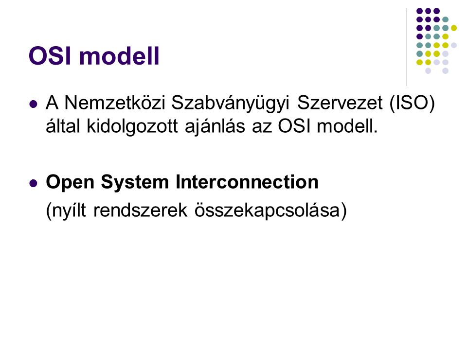 OSI modell A Nemzetközi Szabványügyi Szervezet (ISO) által kidolgozott ajánlás az OSI modell. Open System Interconnection.