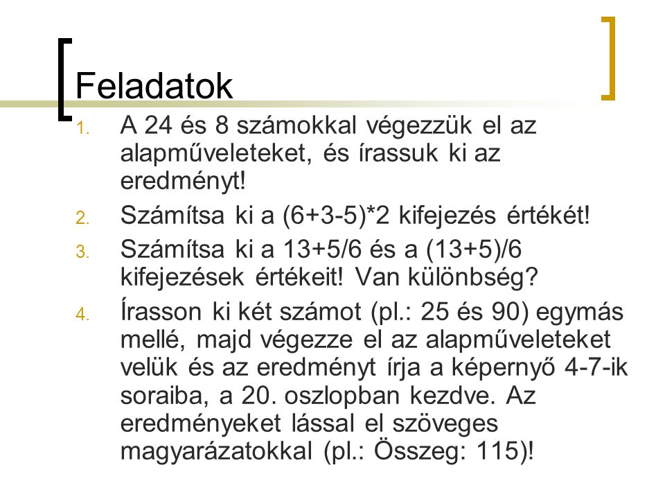 Feladatok A 24 és 8 számokkal végezzük el az alapműveleteket, és írassuk ki az eredményt! Számítsa ki a (6+3-5)*2 kifejezés értékét!