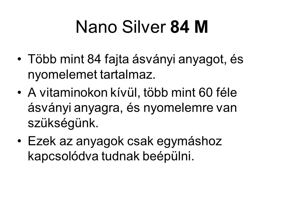 Nano Silver 84 M Több mint 84 fajta ásványi anyagot, és nyomelemet tartalmaz.