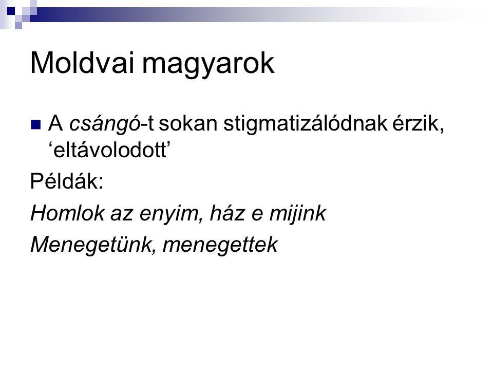 Moldvai magyarok A csángó-t sokan stigmatizálódnak érzik, 'eltávolodott' Példák: Homlok az enyim, ház e mijink.