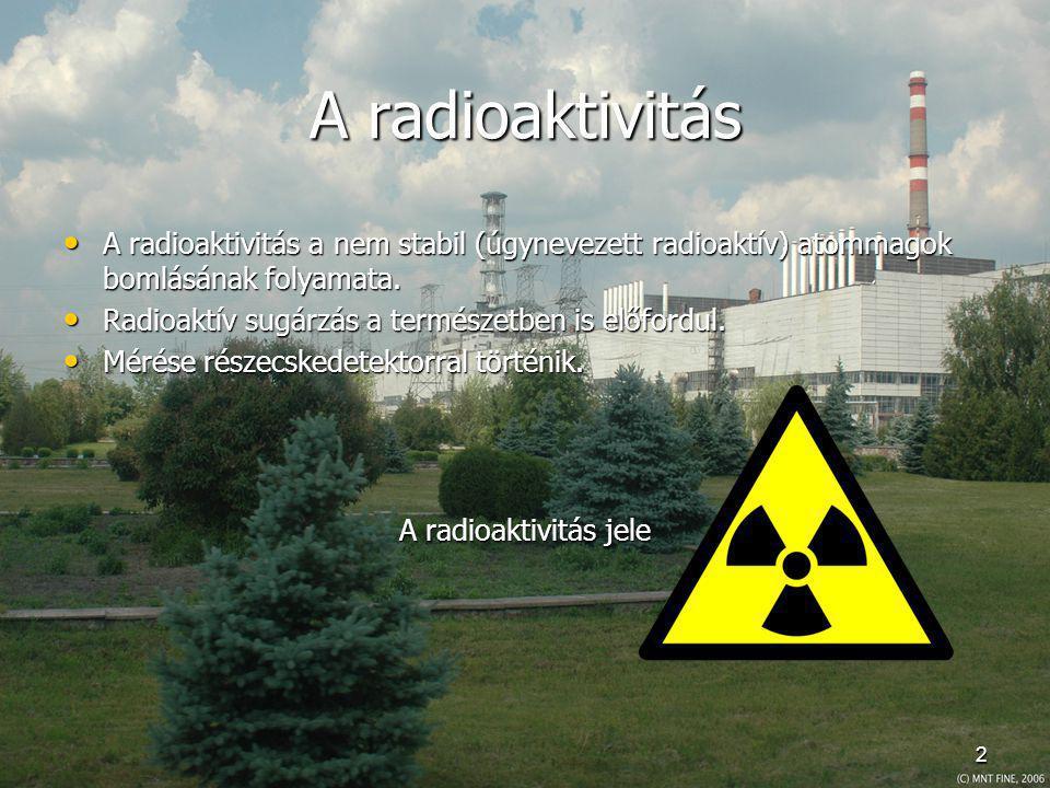 A radioaktivitás A radioaktivitás a nem stabil (úgynevezett radioaktív) atommagok bomlásának folyamata.