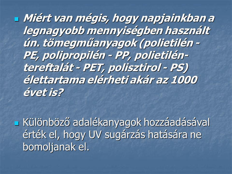 Miért van mégis, hogy napjainkban a legnagyobb mennyiségben használt ún. tömegműanyagok (polietilén - PE, polipropilén - PP, polietilén-tereftalát - PET, polisztirol - PS) élettartama elérheti akár az 1000 évet is