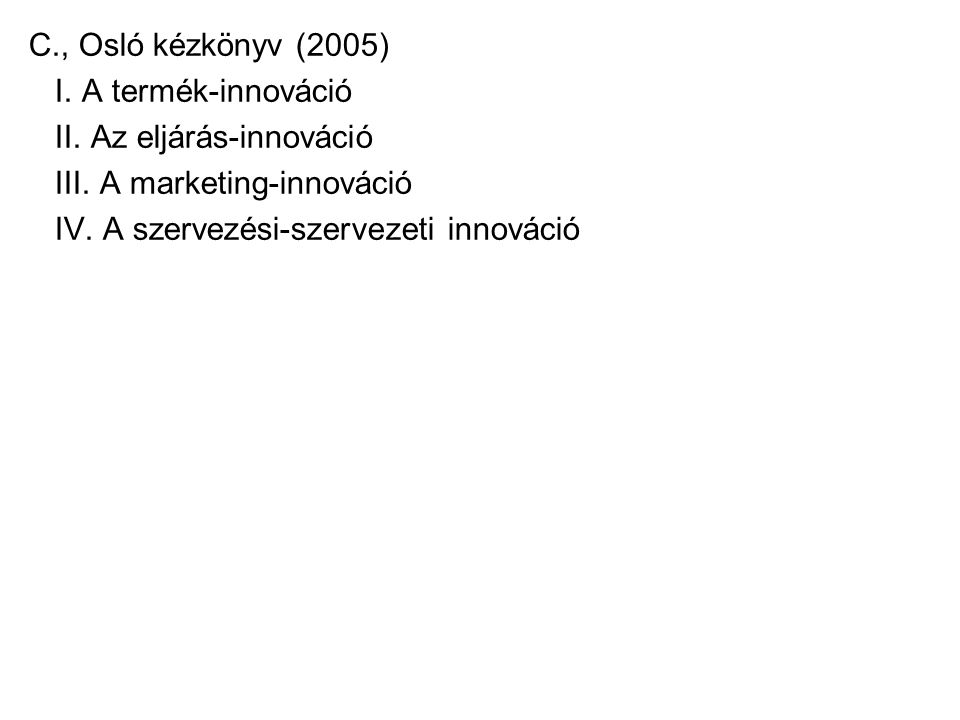 C., Osló kézkönyv (2005) I. A termék-innováció. II. Az eljárás-innováció. III. A marketing-innováció.