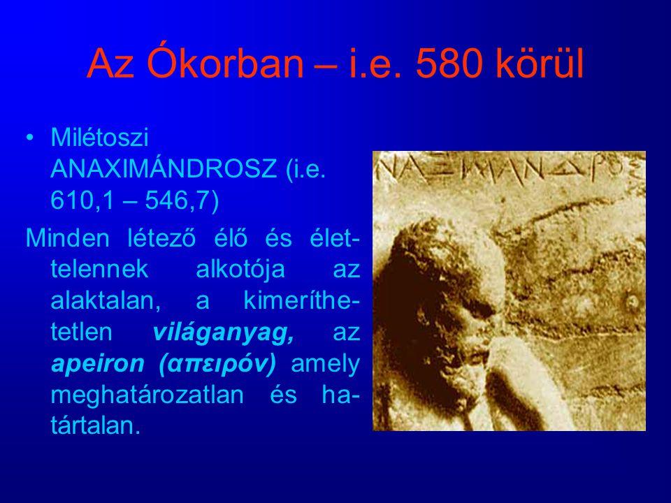 Az Ókorban – i.e. 580 körül Milétoszi ANAXIMÁNDROSZ (i.e. 610,1 – 546,7)
