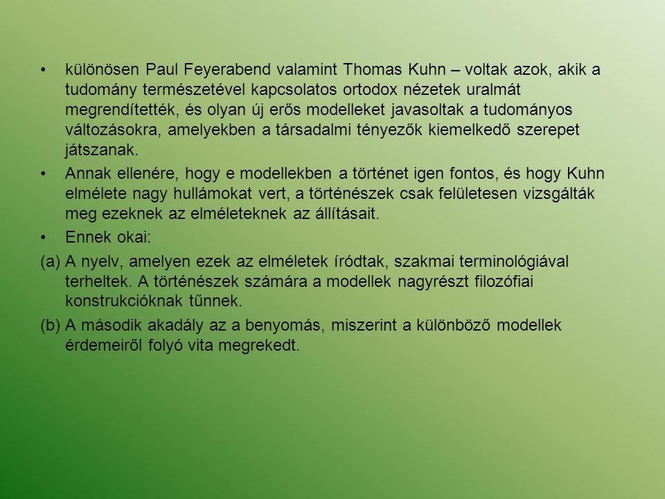 különösen Paul Feyerabend valamint Thomas Kuhn – voltak azok, akik a tudomány természetével kapcsolatos ortodox nézetek uralmát megrendítették, és olyan új erős modelleket javasoltak a tudományos változásokra, amelyekben a társadalmi tényezők kiemelkedő szerepet játszanak.