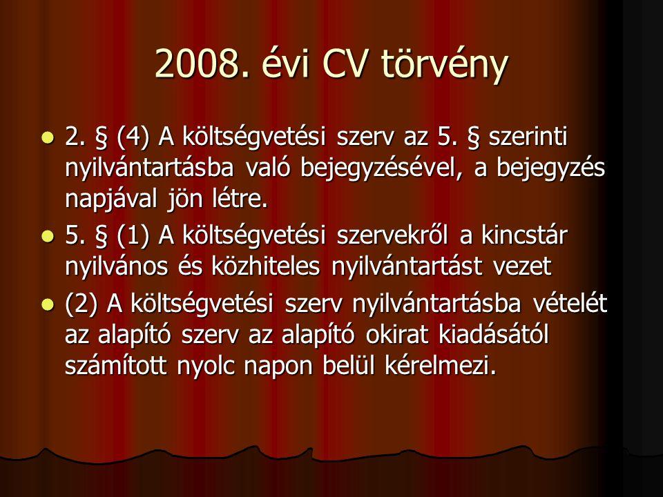 2008. évi CV törvény 2. § (4) A költségvetési szerv az 5. § szerinti nyilvántartásba való bejegyzésével, a bejegyzés napjával jön létre.