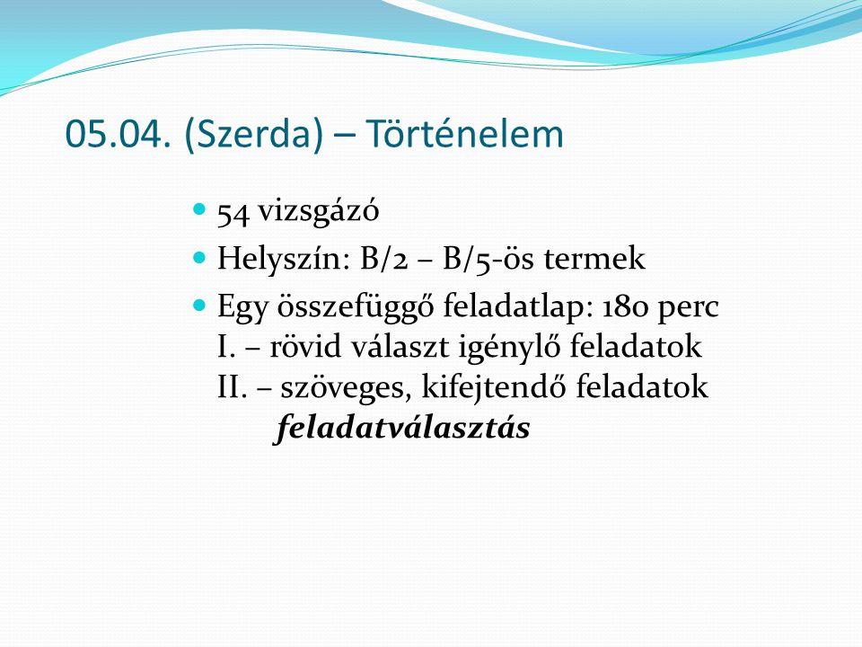 05.04. (Szerda) – Történelem 54 vizsgázó Helyszín: B/2 – B/5-ös termek
