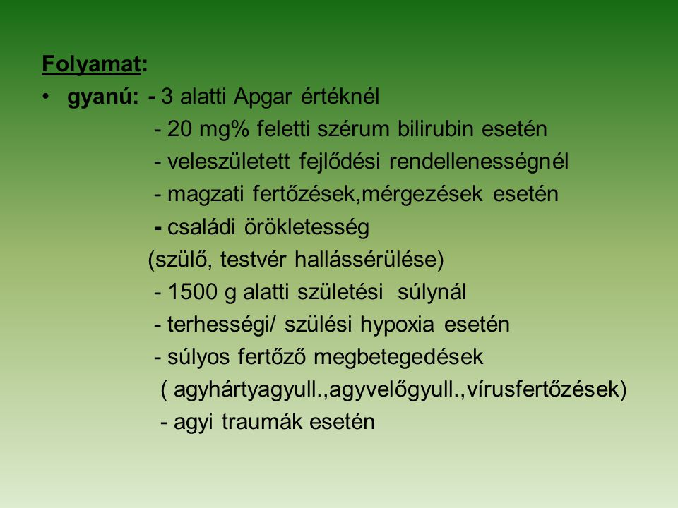 Folyamat: gyanú: - 3 alatti Apgar értéknél. - 20 mg% feletti szérum bilirubin esetén. - veleszületett fejlődési rendellenességnél.