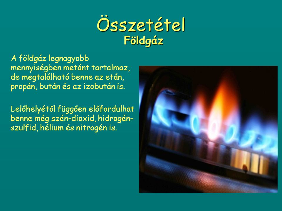 Összetétel Földgáz. A földgáz legnagyobb mennyiségben metánt tartalmaz, de megtalálható benne az etán, propán, bután és az izobután is.