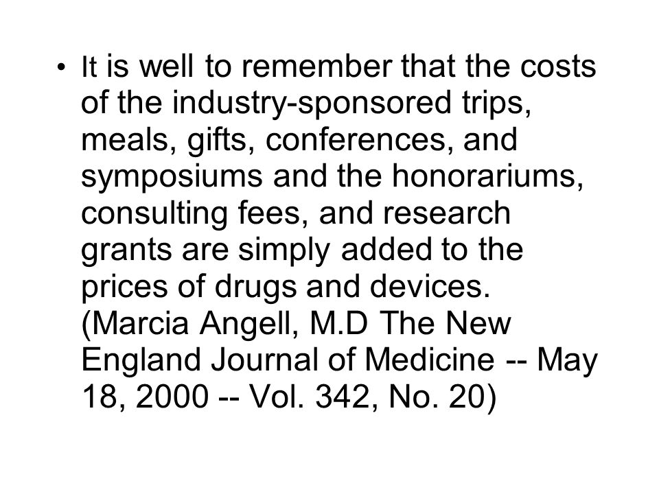 It is well to remember that the costs of the industry-sponsored trips, meals, gifts, conferences, and symposiums and the honorariums, consulting fees, and research grants are simply added to the prices of drugs and devices.