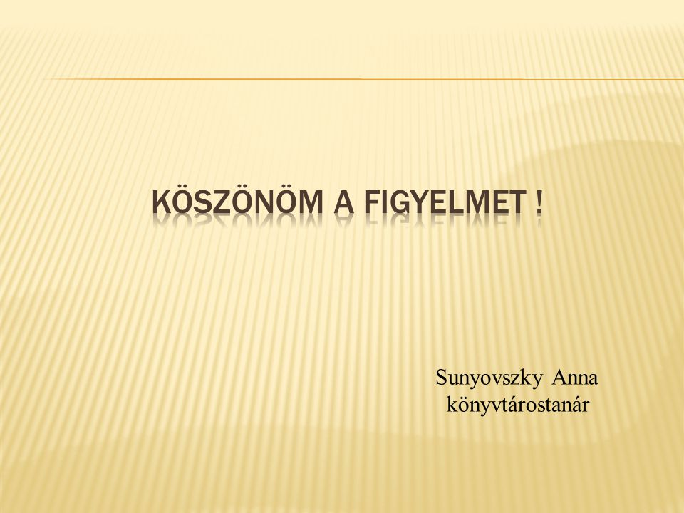 KÖSZÖNÖM A FIGYELMET ! Sunyovszky Anna könyvtárostanár