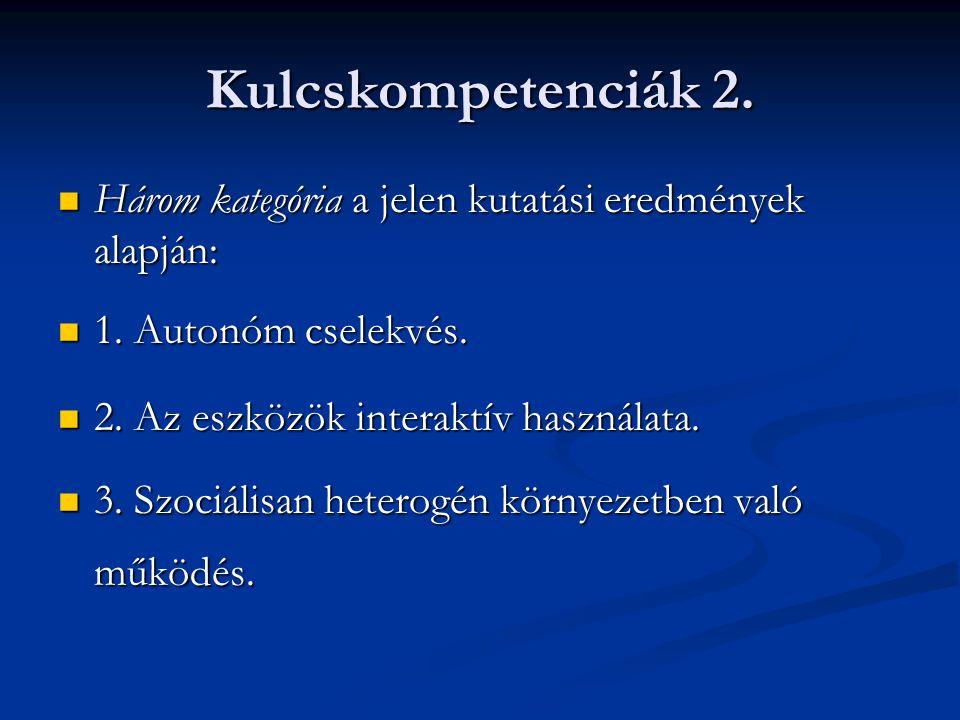 Kulcskompetenciák 2. Három kategória a jelen kutatási eredmények alapján: 1. Autonóm cselekvés. 2. Az eszközök interaktív használata.